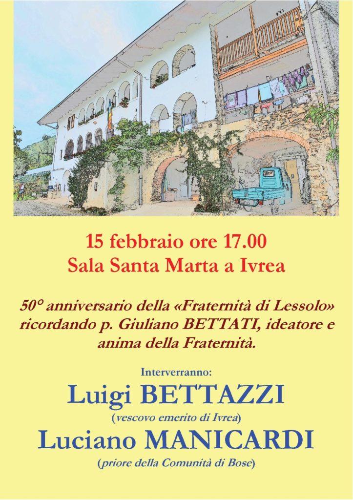15 febbraio ore 17.00 Sala Santa Marta a Ivrea 50º anniversario della Fraternità di Lessolo ricordando p. Giuliano Bettati, ideatore e anima della Fraternità. Interverranno: Luigi Bettazzi (vescovo emerito di Ivrea) e Luciano Manicardi (priore della Comunità di Bose).